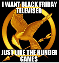 Dank, The Hunger Games, and Television: IWANTBLACK FRIDAY  TELEVISED  JUST LIKE THE HUNGER  GAMES