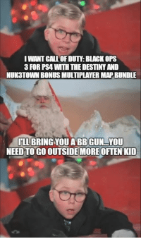 Memes, Black Ops 3, and Black Ops: IWANTCALL OFDUTY BLACK OPS  3 FOR PSA WTH THEDESTINYAND  NUK3TOWN BONUS MULTIPLAYER MAPBUNDLE  ILLBRING YOU ABB GUN YOU  NEED TO GO OUTSIDE MORE OFTEN KID