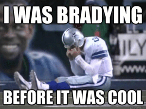 I was bradying before it was cool - Hipster Romo - quickmeme: IWAS BRADYING  ILY  www.  BEFORE IT WAS COOL  quickmeme.com I was bradying before it was cool - Hipster Romo - quickmeme