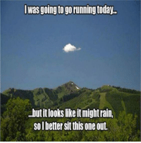 Running: Iwas going to go running today..  .but it looks like it might rain  so l better sit this one out.