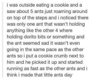 Saw, How To, and Sad: iwas outside eating a cookie and a  saw about 5 ants just roaming around  on top of the steps and i noticed there  was only one ant that wasn't holding  anything like the other 4 where  holding dorito bits or something and  the ant seemed sad it wasn't even  going in the same pace as the other  ants so i put a cookie crumb next to  him and he picked it up and started  running as fast as the other ants and i  think i made that little ants day How to make an ants day
