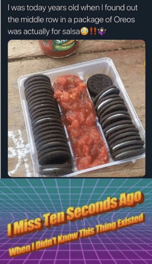 Reddit, The Middle, and Today: Iwas today years old when I found out  the middle row in a package of Oreos  was actually for salsa  I Miss Ten Seconds Ago  When I Didtn't Know This Thing Existed A culinary masterpiece