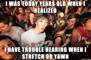 Memes, Imgur, and Today: IWAS TODAY YEARS OLD WHEN  REALIZED  BILLA N  IHAVE TROUBLE HEARING WHEN  STRETCH OR YAWN  made on imgur might have used the wrong memes but I only just realized this today