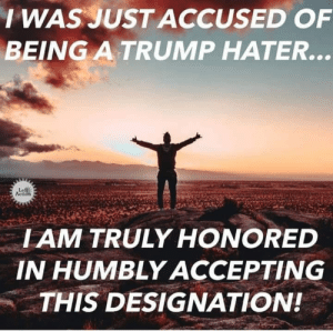 Trump, Iam, and Action: IWASJUST ACCUSED OF  BEING A TRUMP HATER...  Leff  Action  IAM TRULY HONORED  IN HUMBLYACCEPTING  THIS DESIGNATION!