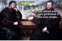 Drunk, Memes, and Classical Art: Iwasn't that  drunk to  You asked your  own girlfriend if  she was single...  CART MEMES  LASSICAL