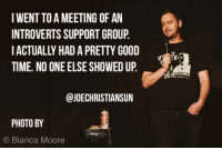 standup-comedy:Putting myself out there meirl: IWENT TO A MEETING OF AN  INTROVERTS SUPPORT GROUP,  IACTUALLY HAD A PRETTY GOOD  TIME. NO ONE ELSE SHOWED UP.  @JOECHRISTIANSUN  PHOTO BY  © Bianca Moore standup-comedy:Putting myself out there meirl