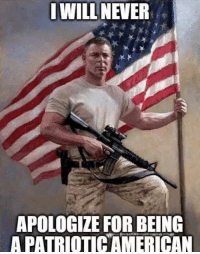 American As Fuck: IWILL NEVER  APOLOGIZE FOR BEING  A PATRIOTIC AMERICAN