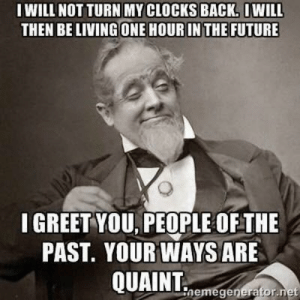 Funny, Future, and Living: IWILL NOT TURN MY CLOCKS BACK. OWILL  THEN BE LIVING ONE HOUR IN THE FUTURE  I GREET YOU, PEOPLE OFTHE  PAST. YOUR WAYS ARE  QUAINT  nemegenerator.net Truth via /r/funny https://ift.tt/2D5h7LQ