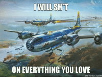 My first time in a B-29: IWILL SHTT  ON EVERYTHING YOU LOVE  MEMEFUL COM My first time in a B-29