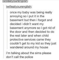 Memes, My House, and The Sims: IWIlleatyOurengIISn  iwilleatyourenglish  once my baby was being really  annoying so i put it in the  basement but then i forgot and  decided i didn't want my  basement anymore so i got rid of  the door and then decided to do  the rest later and when child  protective services came they  couldn't get to my kid so they just  wandered around my house  i'm talking about the sims please  don't call the police I was getting ready to call CPS
