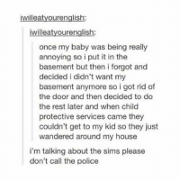 Memes, My House, and Police: iwilleatyourenglish:  willeatyourenglish  once my baby was being really  annoying so i put it in the  basement but then i forgot and  decided i didn't want my  basement anymore so i got rid of  the door and then decided to do  the rest later and when child  protective services came they  couldn't get to my kid so they just  wandered around my house  i'm talking about the sims please  don't call the police hi i have a dog in my lap