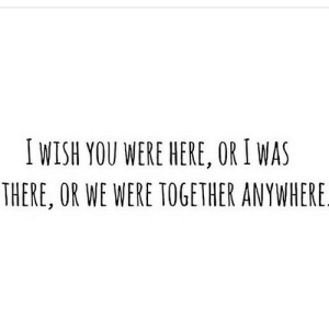 https://iglovequotes.net/: IWISH YOU WERE HERE, OR I WAS  THERE, OR WE WERE TOGETHER ANYWHERE. https://iglovequotes.net/