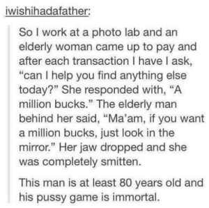 "Pussy, Work, and Game: iwishihadafather:  So I work at a photo lab and an  elderly woman came up to pay and  after each transaction I have l ask,  ""can I help you find anything else  today?"" She responded with, ""A  million bucks."" The elderly man  behind her said, ""Ma'am, if you want  a million bucks, just look in the  mirror."" Her jaw dropped and she  was completely smitten.  This man is at least 80 years old and  his pussy game is immortal. Pull Game Strong"