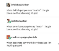 "Dank, Fucking, and Memes: iwishihadafather  when british people say ""maths"" i laugh  because thats fucking stupicd  isolatedsystem  when american people say ""math"" i laugh  because thats fucking stupic  madison-paige-phaniels  when teachers say math i cry because i'm  fucking stupid danktoday:  Mathematics by ScruffyAF MORE MEMES"