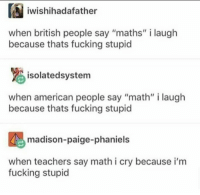 """Me irl: iwishihadafather  when british people say """"maths"""" i laugh  because thats fucking stupid  isolatedsystem  when american people say """"math"""" i laugh  because thats fucking stupid  madison-paige-phaniels  when teachers say math i cry because i'm  fucking stupid Me irl"""