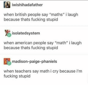 "Dank, Fucking, and Memes: iwishihadafather  when british people say ""maths"" i laugh  because thats fucking stupid  isolatedsystem  when american people say ""math"" i laugh  because thats fucking stupid  madison-paige-phaniels  when teachers say math i cry because i'm  fucking stupid Me irl by WasntAtPax MORE MEMES"