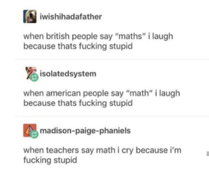 "Dank, Fucking, and Memes: iwishihadafather  when british people say ""maths"" i laugh  because thats fucking stupicd  isolatedsystem  when american people say ""math"" i laugh  because thats fucking stupic  madison-paige-phaniels  when teachers say math i cry because i'm  fucking stupid Meirl by Hotdogmorty MORE MEMES"