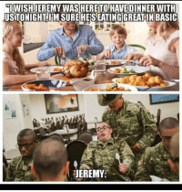 Lol, Turkey, and Basic: IWISHJEREMY WASHERETO HAVE DINNER WITH  US TONIGHT IM SUREHESEATING!GREAT IN BASIC  JEREMY I only had a turkey MRE at a combat outpost in Mosul