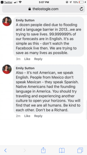America, Facebook, and Spanish: Iwitter .  5:07 PM  a thelostoale.com  Emily Sutton  AMS  A dozen people died due to flooding  and a language barrier in 2013...we are  trying to save lives. 99.999999% of  our forecasts are in English. It's as  simple as this - don't watch the  Facebook live then. We are trying to  save as many lives as possible  3m Like Reply  AEmily Suttor  AMS  Also - it's not American, we speak  English. People from Mexico don't  speak Mexican they speak Spanish  Native Americans had the founding  language in America. You should try  traveling and experiencing another  culture to open your horizons. You will  find that we are all humans. Be kind to  each other. Don't be a Richaro  2m Like Reply