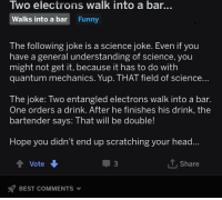 Science Joke: Iwo electrons walk into a bar...  Walks into a bar Funny  The following joke is a science joke. Even if you  have a general understanding of science, you  might not get it, because it has to do with  quantum mechanics. Yup. THAT field of science  The joke: Two entangled electrons walk into a bar.  One orders a drink. After he finishes his drink, the  bartender says: That will be double!  Hope you didn't end up scratching your head  Vote  3  T, Share  BEST COMMENTS