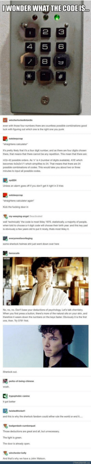 """Sherlock fandom taking over: IWONDER WHAT THE CODE IS...  2  3  4  6  8  #  wincherlockedintardis  even with those four numbers there are countless possible combinations good  luck with figuring out which one is the right one you punk  eatsleepcrap  """"straightens calculator  It's pretty likely that it's a four digit number, and as there are four digits chosen  there, that means that there cannot be any repetition. This mean that there are:  n/n-4) possible orders. As 'n' is 4 (number of digits available). 41/0! which  becomes 4x3x2x1/1 which simplifies to 24. That means that there are 24  possible combinations of codes. This would take you about two or three  minutes to input all possible codes.  syd224  Unless an alarm goes off if you don't get it right in 3 tries  eatsleepcrap  """"straightens calculator again  Kick the fucking door in  my-weeping-angel Deactivated  well 'technically' the code is most likley 1970. statistically, a majority of people,  when told to choose a 4 digit code will choose their birth year. and this key pad  is obviously a few years old to put it nicely, thats most likley it.  everyonesfavoriteging  some sherlock holmes shit just went down over here  heroscafe  No, no, no. Don't base your deductions of psychology. Let's talk chemistry.  When you first press a button, there's more of the natural oils on your skin, and  therefore it wears down the numbers on the keys faster. Obviously 0 is the first  one, then. Try 0791 first  Sherlock out.  perks-of-being-chinese  woah  trypophobic-canine  it got better  twistedthicket1  and this is why the sherlock fandom could either rule the world or end it..  badgerdash-cumberquat  Those deductions are great and all, but unnecessary.  The light is green.  The door is already open.  winchester-kelly  And that's why we have a John Watson.  STRANGENEAVER.com Sherlock fandom taking over"""