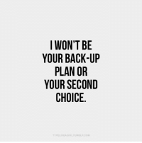 Back, Com, and  Back Up: IWON'T BE  YOUR BACK-UP  PLAN OR  YOUR SECOND  CHOICE  TYPELIKEA GIRLTUMBLR.COM