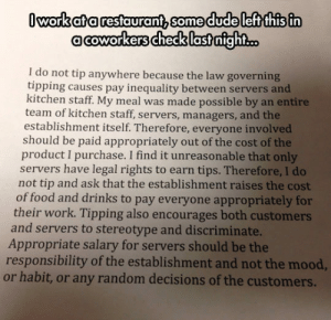 Food, Mood, and Tumblr: Iworkata restaurant, somedudeleft this in  acoworkerschecklastnight...  I do not tip anywhere because the law governing  tipping causes pay inequality between servers and  kitchen staff. My meal was made possible by an entire  team of kitchen staff, servers, managers, and the  establishment itself. Therefore, everyone involved  should be paid appropriately out of the cost of the  product I purchase. I find it unreasonable that only  servers have legal rights to earn tips. Therefore, I do  not tip and ask that the establishment raises the cost  of food and drinks to pay everyone appropriately for  their work. Tipping also encourages both customers  and servers to stereotype and discriminate.  Appropriate salary for servers should be the  responsibility of the establishment and not the mood,  or habit, or any random decisions of the customers. srsfunny:Tipping Is An Interesting Topic