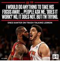 Enes Kanter, Espn, and Trash: IWOULD DO ANYTHING TO TAKE HIS  FOCUS AWA... PEOPLEASK ME, DOESIT  WORK? NO, IT DOES NOT. BUTIMTRYING  ENES KANTER ON TRASH-TALKINGLEBRON  B R  H/T ESPN Keep trying, Enes 😂