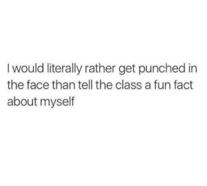 Punched In The Face: Iwould literally rather get punched in  the face than tell the class a fun fact  about myself