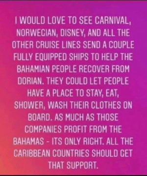 Clothes, Disney, and Love: IWOULD LOVE TO SEE CARNIVAL  NORWECIAN, DISNEY, AND ALL THE  OTHER CRUISE LINES SEND A COUPLE  FULLY EQUIPPED SHIPS TO HELP THE  BAHAMIAN PEOPLE RECOVER FROM  DORIAN. THEY COULD LET PEOPLE  HAVE A PLACE TO STAY, EAT,  SHOWER, WASH THEIR CLOTHES ON  BOARD. AS MUCH AS THOSE  COMPANIES PROFIT FROM THE  BAHAMAS-ITS ONLY RIGHT. ALL THE  CARIBBEAN COUNTRIES SHOULD CET  THAT SUPPORT.