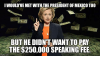 Funny Conservative Memes: IWOULDVE METWITH THE PRESIDENT OF MEXICO TOO  BUT HEDIDNT WANT TO PAY  THE $250,000 SPEAKING FEE.  imgflip.com