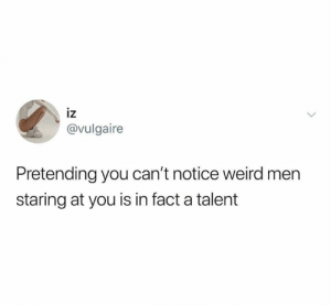 Dank, Weird, and Indeed: IZ  @vulgaire  Pretending you can't notice weird men  staring at you is in fact a talent A talent indeed.