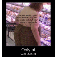 That awkward moment  when you can't find your  bra, so you just stuff your  boobs in your pants.  Only at  WAL-MART funnylolfailwrongmemefunnypicfunnypicturefunpicofthedayinstagoodlmfaohahafunnymeme