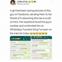 Crush, Facebook, and Friends: IZWELETHU  @miss_andisa  A girl had been saving pictures of this  guy on Facebook, sending them to her  friends (l'm assuming she has a crush  on him). Her boyfriend found the guy's  number and confronted him on  WhatsApp. Funniest thing I've seen on  the internet today !  Nandi has all your pictures in her phone.  You are even on her wallpaper  online  070  Chief, howzit  Can't complain much who's this?  Don't act dump on me, stay away from my  girlfriend  Nandi's girlfriend  ơaz  Nandi who?  0R53  Can you send me R12 airtime, I'm  using whatsapp data I want to log on  Facebook  My girlfriend on  754  73  Oh okay, what can I do for you  brother?  Get help chief os  0734  We need to meet and talk o  I'm asking for your help please oss This is the height 🤣🤣 Read till the end 😭 . KraksTV Relationships Fun