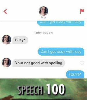Straight destroyed: Izzy  can I get bizzy With 12zy  Today 6:20 pm  Busy*  Can I get busy with iusy  Your not good with spelling  You're*  SPEECH 100 Straight destroyed
