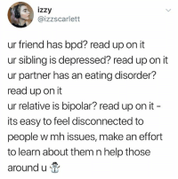 Friends, Memes, and Bipolar: izzy  @izzscarlett  ur friend has bpd? read up on it  ur sibling is depressed? read up on it  ur partner has an eating disorder?  read up on it  ur relative is bipolar? read up on it  its easy to feel disconnected to  people w mh issues, make an effort  to learn about them n help those  around u bpd = borderline personality disorder mh issues = mental health issues ^ if it wasn't clear!! Support your friends ❤️ Help with through their struggles ❤️ You can make a huge difference if you just take the time to listen ❤️ k bye back to memes