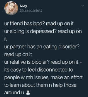 Bipolar, Help, and Bpd: izzy  @izzscarlett  ur friend has bpd? read up on it  ur sibling is depressed? read up on  it  ur partner has an eating disorder  read up on it  ur relative is bipolar? read up on it  its easy to feel disconnected to  people w mh issues, make an effort  to learn about them n help those  around u
