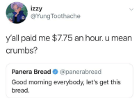 Let's get these crumbs! (via /r/BlackPeopleTwitter): izzy  @YungToothache  y all paid me $7.75 an hour. u mean  crumbs?  Panera Bread @panerabread  Good morning everybody, let's get this  bread. Let's get these crumbs! (via /r/BlackPeopleTwitter)