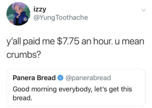 Let's get these crumbs! by memeliot MORE MEMES: izzy  @YungToothache  y'all paid me $7.75 an hour. u mean  crumbs?  Panera Bread @panerabread  Good morning everybody, let's get this  bread. Let's get these crumbs! by memeliot MORE MEMES