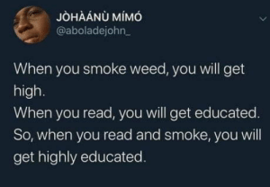 laughoutloud-club:  Tips & Tricks.: JÒHÀÁNÙ MÍMÓ  @aboladejohn_  When you smoke weed, you will get  high.  When you read, you will get educated.  So, when you read and smoke, you will  get highly educated. laughoutloud-club:  Tips & Tricks.