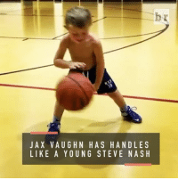 Sports, Steve Nash, and Jax: J A X VAUGH N HAS HANDLES  LIKE A Y OUNG STEVE NASH Jax Vaughn is already breaking ankles on the court and he's only five years old (h-t @champ_3)