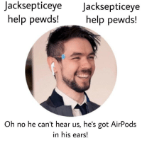J  acksepticeve  Jacksepticeye  help pewds!  help pewds!  Oh no he can't hear us, he's got AirPods  in his ears!