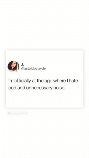 Noise, Hate, and Unnecessary: J.  @astoldbyjayde  I'm officially at the age where I hate  loud and unnecessary noise.  @boomshikha