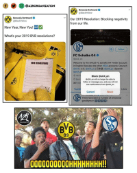 "Life, Memes, and New Year's: @j @AZRORGANIZATION  Borussia Dortmund  @BlackYellow  BVB  VB Borussia Dortmund  | Our 2019 Resolution: Blocking negativity  В""в  New Year, New You! NEW  What's your 2019 BVB resolutions?  @BlackYellow  from our life.  04  ( Follow  BVB  FC Schalke 04 0  @s04 en  Welcome to the official FC Schalke 04 Twitter account  in English! See also the other #S04 accounts. Deutsch  @s04 l U.S. @s04.us l日本語: @s04-jpl Spanish  @s04 0  O VELTI  2019 RESOLUTIONS  Block @s04 en  Born@s04 en will no longer be able to  38 Follo  follow or message you, and you will not  see notifications from @s04 en.  Tweet  Likes  Cancel  Block  There have been a number of emotional  goodbyes in 2D  慣  ORGANIZATION  09  0000000000HHHHHHHH! BVB savagely blocking Schalke on Twitter 😑👏😂"