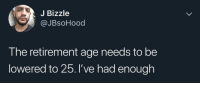 Blackpeopletwitter, Via, and Enough: J Bizzle  @JBsoHood  The retirement age needs to be  lowered to 25.'ve had enough He aint wrong! (via /r/BlackPeopleTwitter)