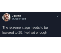 Enough,  Lowered, and  Retirement: J Bizzle  @JBsoHood  The retirement age needs to be  lowered to 25. l've had enough