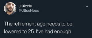 Dank, Memes, and Target: J Bizzle  @JBsoHood  The retirement age needs to be  lowered to 25. I've had enoughh He aint wrong! by frustratedcollegeguy MORE MEMES