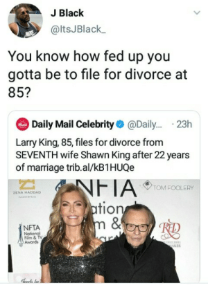 I think homie was past fed up: J Black  @ltsJBlack  You know how fed up you  gotta be to file for divorce at  85?  Daily Mail Celebrity@Dail... .23h  Dol  Mail  Larry King, 85, files for divorce from  SEVENTH wife Shawn King after 22 years  of marriage trib.al/kB1HUQe  NFTA  ation  m &  TOM FOOLERY  ZENA HADDAD  NFTA  Notional  Film & TV  Awards  ww  MAKER I think homie was past fed up