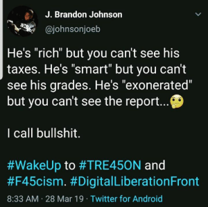 "Whiffin Reaganfarts: J. Brandon Johnson  @johnsonjoeb  He's ""rich"" but you can't see his  taxes. He's ""smart"" but you can't  see his grades. He's ""exonerated""  but you can't see the report  I call bullshit.  #WakeUp to #TRE45ON and  #F45cism. #DigitalLiberationFront  8:33 AM 28 Mar 19 Twitter for Android Whiffin Reaganfarts"