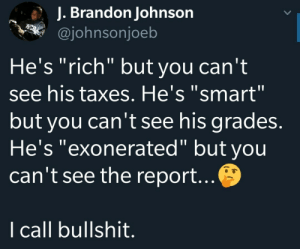 "Dank, Memes, and Target: J. Brandon Johnson  @johnsonjoeb  He's ""rich"" but you can't  see his taxes. He's ""smart""  but you can't see his grades.  He's ""exonerated"" but you  can't see the report.  I call bullshit Hes honest but there are websites dedicated to his lies. by NeurogeneticPoetry MORE MEMES"